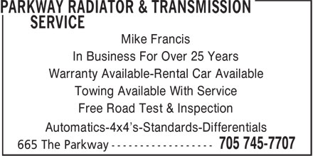 Parkway Radiator & Transmission Service (705-745-7707) - Display Ad - Mike Francis In Business For Over 25 Years Warranty Available-Rental Car Available Towing Available With Service Free Road Test & Inspection Automatics-4x4's-Standards-Differentials  Mike Francis In Business For Over 25 Years Warranty Available-Rental Car Available Towing Available With Service Free Road Test & Inspection Automatics-4x4's-Standards-Differentials