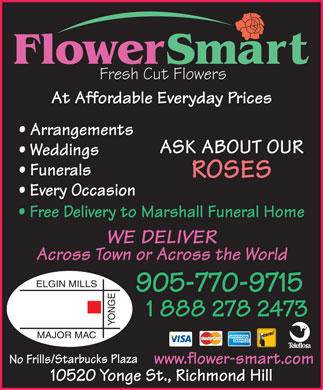 Flowersmart (905-770-9715) - Display Ad - Fresh Cut Flowers At Affordable Everyday Prices Arrangements ASK ABOUT OUR Weddings Funerals ROSES Every Occasion Free Delivery to Marshall Funeral Home WE DELIVER Across Town or Across the World ELGIN MILLS 905-770-9715 1 888 278 2473 YONGEMAJOR MAC No Frills/Starbucks Plaza www.flower-smart.com 10520 Yonge St., Richmond Hill