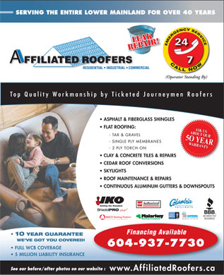 Affiliated Roofers (604-937-7730) - Display Ad - SERVING THE ENTIRE LOWER MAINLAND FOR OVER 40 YEARS ROOFERS FFILIATED CALL NOWCALLNOWCAO (Operator Standing By) Top Quality Workmanship by Ticketed Journeymen Roofers ASPHALT &amp; FIBERGLASS SHINGLES FLAT ROOFING: ABOUT OUR5 O YEARWARRANTYASK USABOUT OUR5 O YEAR - TAR &amp; GRAVEL - SINGLE PLY MEMBRANES WARRANTY - 2 PLY TORCH-ON CLAY &amp; CONCRETE TILES &amp; REPAIRS CEDAR ROOF CONVERSIONS SKYLIGHTS ROOF MAINTENANCE &amp; REPAIRS CONTINUOUS ALUMINUM GUTTERS &amp; DOWNSPOUTS Authorized Residential Roofing Installer GAFMC SKYLIGHTS Roofing Company A Division of Pacific Coast Building Products Financing Available 10 YEAR GUARANTEE WE VE GOT YOU COVERED! 604-937-7730 FULL WCB COVERAGE 5 MILLION LIABILITY INSURANCE See our before/after photos on our website : www.AffiliatedRoofers.ca  SERVING THE ENTIRE LOWER MAINLAND FOR OVER 40 YEARS ROOFERS FFILIATED CALL NOWCALLNOWCAO (Operator Standing By) Top Quality Workmanship by Ticketed Journeymen Roofers ASPHALT &amp; FIBERGLASS SHINGLES FLAT ROOFING: ABOUT OUR5 O YEARWARRANTYASK USABOUT OUR5 O YEAR - TAR &amp; GRAVEL - SINGLE PLY MEMBRANES WARRANTY - 2 PLY TORCH-ON CLAY &amp; CONCRETE TILES &amp; REPAIRS CEDAR ROOF CONVERSIONS SKYLIGHTS ROOF MAINTENANCE &amp; REPAIRS CONTINUOUS ALUMINUM GUTTERS &amp; DOWNSPOUTS Authorized Residential Roofing Installer GAFMC SKYLIGHTS Roofing Company A Division of Pacific Coast Building Products Financing Available 10 YEAR GUARANTEE WE VE GOT YOU COVERED! 604-937-7730 FULL WCB COVERAGE 5 MILLION LIABILITY INSURANCE See our before/after photos on our website : www.AffiliatedRoofers.ca  SERVING THE ENTIRE LOWER MAINLAND FOR OVER 40 YEARS ROOFERS FFILIATED CALL NOWCALLNOWCAO (Operator Standing By) Top Quality Workmanship by Ticketed Journeymen Roofers ASPHALT &amp; FIBERGLASS SHINGLES FLAT ROOFING: ABOUT OUR5 O YEARWARRANTYASK USABOUT OUR5 O YEAR - TAR &amp; GRAVEL - SINGLE PLY MEMBRANES WARRANTY - 2 PLY TORCH-ON CLAY &amp; CONCRETE TILES &amp; REPAIRS CEDAR ROOF CONVERSIONS SKYLIGHTS ROOF MAINTENANCE &amp; REPAIRS CONTINUOUS ALUMINUM GUTTERS &amp; DOWNSPOUTS Authorized Residential Roofing Installer GAFMC SKYLIGHTS Roofing Company A Division of Pacific Coast Building Products Financing Available 10 YEAR GUARANTEE WE VE GOT YOU COVERED! 604-937-7730 FULL WCB COVERAGE 5 MILLION LIABILITY INSURANCE See our before/after photos on our website : www.AffiliatedRoofers.ca  SERVING THE ENTIRE LOWER MAINLAND FOR OVER 40 YEARS ROOFERS FFILIATED CALL NOWCALLNOWCAO (Operator Standing By) Top Quality Workmanship by Ticketed Journeymen Roofers ASPHALT &amp; FIBERGLASS SHINGLES FLAT ROOFING: ABOUT OUR5 O YEARWARRANTYASK USABOUT OUR5 O YEAR - TAR &amp; GRAVEL - SINGLE PLY MEMBRANES WARRANTY - 2 PLY TORCH-ON CLAY &amp; CONCRETE TILES &amp; REPAIRS CEDAR ROOF CONVERSIONS SKYLIGHTS ROOF MAINTENANCE &amp; REPAIRS CONTINUOUS ALUMINUM GUTTERS &amp; DOWNSPOUTS Authorized Residential Roofing Installer GAFMC SKYLIGHTS Roofing Company A Division of Pacific Coast Building Products Financing Available 10 YEAR GUARANTEE WE VE GOT YOU COVERED! 604-937-7730 FULL WCB COVERAGE 5 MILLION LIABILITY INSURANCE See our before/after photos on our website : www.AffiliatedRoofers.ca