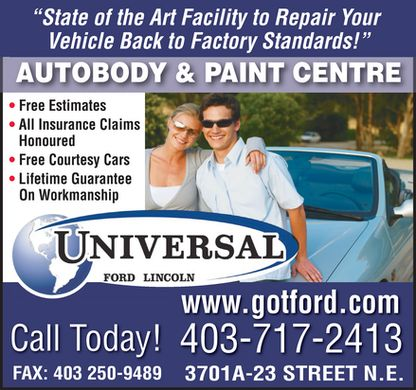 Universal Autobody And Paint Centre (403-717-2413) - Display Ad - &quot;State of the Art Facility to Repair Your Vehicle Back to Factory Standards!&quot; AUTOBODY &amp; PAINT CENTRE Free Estimates All Insurance Claims Honoured Free Courtesy Cars Lifetime Guarantee On Workmanship UNIVERSAL FORD LINCOLN www.gotford.com Call Today! 403-717-2413 FAX: 403 250-9489 3701A-23 STREET N.E.