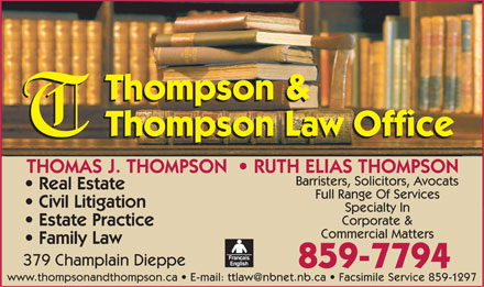 Thompson & Thompson Law Office (506-802-7650) - Annonce illustrée - Thompson & Thompson Law Office THOMAS J. THOMPSON    RUTH ELIAS THOMPSON Barristers, Solicitors, Avocats Real Estate Full Range Of Services Civil Litigation Specialty In Corporate & Estate Practice Commercial Matters Family Law 379 Champlain Dieppe 859-7794 www.thompsonandthompson.ca   E-mail: ttlaw@nbnet.nb.ca   Facsimile Service 85 9-1297