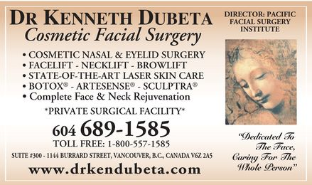 "Dubeta Kenneth R Dr (604-696-3223) - Annonce illustrée - DR KENNETH DUBETA  Cosmetic Facial Surgery  COSMETIC NASAL & EYELID SURGERY  FACELIFT NECKLIFT BROWLIFT  STATE-OF-THE-ART LASER SKIN CARE  BOTOX ARTESENSE SCULPTRA  Complete Face & Neck Rejuvenation  PRIVATE SURGICAL FACILITY  604 689-1585  TOLL FREE: 1-800-557-1585  SUITE #300 1144 BURRARD STREET, VANCOUVER, B.C., CANADA V6Z 2A5  www.drkendubeta.com  DIRECTOR: PACIFIC  FACIAL SURGERY  INSTITUTE  ""Dedicated To  The Face,  Caring For The  Whole Person"" DR KENNETH DUBETA  Cosmetic Facial Surgery  COSMETIC NASAL & EYELID SURGERY  FACELIFT NECKLIFT BROWLIFT  STATE-OF-THE-ART LASER SKIN CARE  BOTOX ARTESENSE SCULPTRA  Complete Face & Neck Rejuvenation  PRIVATE SURGICAL FACILITY  604 689-1585  TOLL FREE: 1-800-557-1585  SUITE #300 1144 BURRARD STREET, VANCOUVER, B.C., CANADA V6Z 2A5  www.drkendubeta.com  DIRECTOR: PACIFIC  FACIAL SURGERY  INSTITUTE  ""Dedicated To  The Face,  Caring For The  Whole Person"""