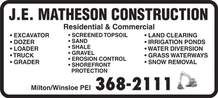 Matheson J E Construction Inc (902-368-2111) - Annonce illustrée - J.E. MATHESON CONSTRUCTION Milton/Winsloe PEI 368-2111 SCREENED TOPSOIL EXCAVATOR Residential & Commercial LAND CLEARING SAND DOZER IRRIGATION PONDS SHALE LOADER WATER DIVERSION GRAVEL TRUCK GRASS WATERWAYS EROSION CONTROL GRADER SNOW REMOVAL SHOREFRONT PROTECTION