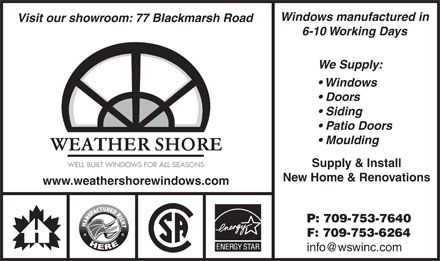 Weather Shore Windows Inc (709-753-7640) - Annonce illustr&eacute;e - Windows manufactured in Visit our showroom: 77 Blackmarsh Road 6-10 Working Days We Supply: Windows Doors Siding Patio Doors Moulding WEATHER SHORE Supply &amp; Install New Home &amp; Renovations www.weathershorewindows.com P: 709-753-7640 F: 709-753-6264 info@wswinc.com Windows manufactured in Visit our showroom: 77 Blackmarsh Road 6-10 Working Days We Supply: Windows Doors Siding Patio Doors Moulding WEATHER SHORE Supply &amp; Install New Home &amp; Renovations www.weathershorewindows.com P: 709-753-7640 F: 709-753-6264 info@wswinc.com