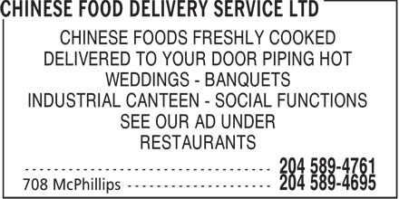 Chinese Food Delivery Service Ltd (204-589-4695) - Display Ad - CHINESE FOODS FRESHLY COOKED DELIVERED TO YOUR DOOR PIPING HOT WEDDINGS - BANQUETS INDUSTRIAL CANTEEN - SOCIAL FUNCTIONS SEE OUR AD UNDER RESTAURANTS