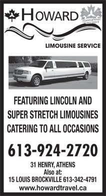 Howard Limousine Service (613-924-2720) - Display Ad - 50 years of service 1955-2005 FEATURING LINCOLN AND SUPER STRETCH LIMOUSINES CATERING TO ALL OCCASIONS HOWARD 613-924-2720 HOWARD 50 years of service 1955-2005 FEATURING LINCOLN AND SUPER STRETCH LIMOUSINES CATERING TO ALL OCCASIONS 613-924-2720 31 HENRY, ATHENS Also at: 15 LOUIS BROCKVILLE 613-342-4791 www.howardtravel.ca 31 HENRY, ATHENS Also at: 15 LOUIS BROCKVILLE 613-342-4791 www.howardtravel.ca