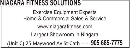 Niagara Fitness Solutions (905-685-7775) - Display Ad - Exercise Equipment Experts Home & Commercial Sales & Service www.niagarafitness.com Largest Showroom in Niagara