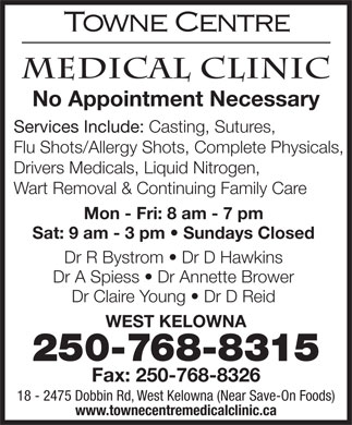 Towne Centre Medical Clinic (250-768-8315) - Annonce illustrée - No Appointment Necessary Services Include: Casting, Sutures, Flu Shots/Allergy Shots, Complete Physicals, Drivers Medicals, Liquid Nitrogen, Wart Removal & Continuing Family Care Mon - Fri: 8 am - 7 pm Sat: 9 am - 3 pm   Sundays Closed Dr R Bystrom   Dr D Hawkins Dr A Spiess   Dr Annette Brower Dr Claire Young   Dr D Reid WEST KELOWNA 250-768-8315 Fax: 250-768-8326 18 - 2475 Dobbin Rd, West Kelowna (Near Save-On Foods) www.townecentremedicalclinic.ca No Appointment Necessary Services Include: Casting, Sutures, Drivers Medicals, Liquid Nitrogen, Wart Removal & Continuing Family Care Mon - Fri: 8 am - 7 pm Sat: 9 am - 3 pm   Sundays Closed Dr R Bystrom   Dr D Hawkins Dr A Spiess   Dr Annette Brower Dr Claire Young   Dr D Reid WEST KELOWNA 250-768-8315 Fax: 250-768-8326 18 - 2475 Dobbin Rd, West Kelowna (Near Save-On Foods) www.townecentremedicalclinic.ca Flu Shots/Allergy Shots, Complete Physicals,
