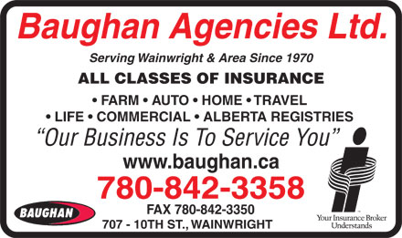 Baughan Agencies Ltd (780-842-3358) - Annonce illustrée - Baughan Agencies Ltd. Serving Wainwright & Area Since 1970 ALL CLASSES OF INSURANCE FARM   AUTO   HOME   TRAVEL LIFE   COMMERCIAL   ALBERTA REGISTRIES Our Business Is To Service You www.baughan.ca 780-842-3358 FAX 780-842-3350 707 - 10TH ST., WAINWRIGHT