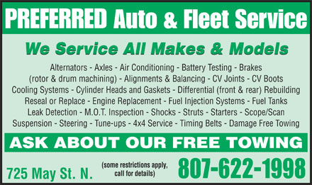 Preferred Auto & Fleet Services (807-622-1998) - Display Ad - PREFERRED Auto & Fleet Service We Service All Makes & Models Alternators - Axles - Air Conditioning - Battery Testing - Brakes (rotor & drum machining) - Alignments & Balancing - CV Joints - CV Boots Cooling Systems - Cylinder Heads and Gaskets - Differential (front & rear) Rebuilding Reseal or Replace - Engine Replacement - Fuel Injection Systems - Fuel Tanks Leak Detection - M.O.T. Inspection - Shocks - Struts - Starters - Scope/Scan Suspension - Steering - Tune-ups - 4x4 Service - Timing Belts - Damage Free Towing ASK ABOUT OUR FREE TOWING (some restrictions apply, call for details) 807-622-1998 725 May St. N.