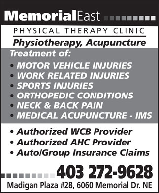 Memorial East Physical Therapy Clinic (403-272-9628) - Annonce illustrée - Memorial East PHYSICAL THERAPY CLINIC Physiotherapy, Acupuncture Treatment of: MOTOR VEHICLE INJURIES WORK RELATED INJURIES SPORTS INJURIES ORTHOPEDIC CONDITIONS NECK & BACK PAIN MEDICAL ACUPUNCTURE - IMS Authorized WCB Provider Authorized AHC Provider Auto/Group Insurance Claims 403 272-9628 Madigan Plaza #28, 6060 Memorial Dr. NE