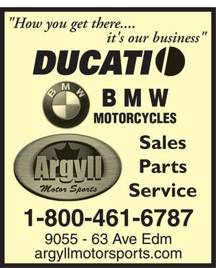 "Argyll Motor Sports Ltd (1-800-461-6787) - Display Ad - ""How you get there.... it's our business"" DUCATI BMW Motorcycles Argyll Motor Sports Sales Parts Service 1-800-461-6787 9055 - 63 Ave Edm argyllmotorsports.com"