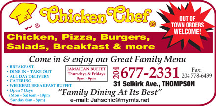 Chicken Chef (204-677-2331) - Annonce illustrée - OUT OF TOWN ORDERS WELCOME! Chicken, Pizza, Burgers, Salads, Breakfast & more Come in & enjoy our Great Family Menu BREAKFAST FFET Fax: DINE IN   TAKE OUT Thursdays & Fridays 204 778-6499 677-2331  ALL DAY DELIVERY 204 JAMAICAN BU 5pm - 9pm CATERING 31 Selkirk Ave., THOMPSON WEEKEND BREAKFAST BUFFET Open 7 Days Family Dining At Its Best (Mon - Sat 6am - 10pm Sunday 8am - 8pm) e-mail: Jahschic@mymts.net