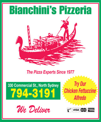 Bianchini's Pizzeria (902-794-3191) - Display Ad - Bianchini s Pizzeria The Pizza Experts Since 1977 Try Our 330 Commercial St., North Sydney Chicken Fettuccine 794-3191 Alfredo We Deliver