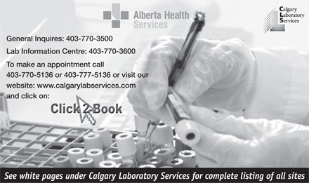 Calgary Laboratory Services (403-770-3500) - Annonce illustrée - General Inquires: 403-770-3500 Lab Information Centre: 403-770-3600 To make an appointment call 403-770-5136 or 403-777-5136 or visit our website: www.calgarylabservices.com and click on: See white pages under Calgary Laboratory Services for complete listing of all sites  General Inquires: 403-770-3500 Lab Information Centre: 403-770-3600 To make an appointment call 403-770-5136 or 403-777-5136 or visit our website: www.calgarylabservices.com and click on: See white pages under Calgary Laboratory Services for complete listing of all sites