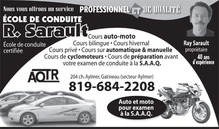 Ecole De Conduite R Sarault (819-684-2208) - Annonce illustr&eacute;e - &Eacute;COLE DE CONDUITEE Cours auto-moto Ray Sarault Cours bilingue   Cours hivernal &Eacute;cole de conduite propri&eacute;taire Cours priv&eacute;   Cours sur automatique &amp; manuelle certifi&eacute;e Cours de cyclomoteurs Cours de pr&eacute;paration avant 40 ans d exp&eacute;rience votre examen de conduite &agrave; la S.A.A.Q. 204 ch. Aylmer, Gatineau (secteur Aylmer) 819-684-22088196 Auto et moto pour examen &agrave; la S.A.A.Q.
