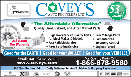 Covey's Auto Recyclers Ltd (1-866-821-7677) - Annonce illustrée - Engines Tested  Engines Tested Good for the EARTH    Good for your WALLET    Good for  your VEHICLE! For Quality Parts Call: www.coveys.comwww.coveys.com 1-866-878-9580 146 New Harbour Rd Daily Delivery Service To Metro & Shipping Anywhere 53 Years Strong! The Affordable Alternative Quality Used, Rebuilt, and After Market Parts Huge Inventory of Quality Parts   Low Mileage Parts for Most Makes & Models Computerized Ask About Fast Reliable Service Inventory Control Our Warranty Parts Locating Service arts Locating Service  P