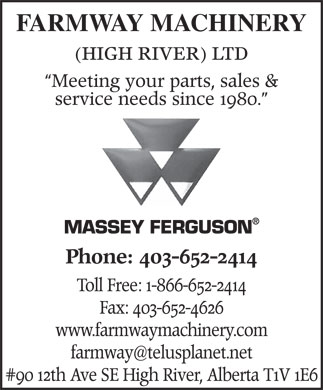 Farmway Machinery (High River) Ltd (403-652-2414) - Annonce illustrée - #90 12 th Ave SE High River, Alberta T FARMWAY MACHINERY (HIGH RIVER) LTD Meeting your parts, sales & service needs since 1980. MASSEY FERGUSON Phone: 403-652-2414 Toll Free: 1-866-652-2414 Fax: 403-652-4626 www.farmwaymachinery.com