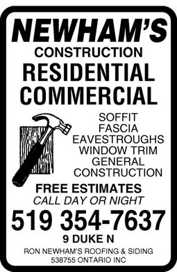 Newham's Ron Roofing & Siding (519-354-7637) - Annonce illustrée - NEWHAM¿S CONSTRUCTION RESIDENTIAL COMMERCIAL SOFFIT FASCIA EAVESTROUGHS WINDOW TRIM GENERAL CONSTRUCTION FREE ESTIMATES CALL DAY OR NIGHT 519 354-7637 9 DUKE N RON NEWHAM¿S ROOFING & SIDING 538755 ONTARIO INC NEWHAM¿S CONSTRUCTION RESIDENTIAL COMMERCIAL SOFFIT FASCIA EAVESTROUGHS WINDOW TRIM GENERAL CONSTRUCTION FREE ESTIMATES CALL DAY OR NIGHT 519 354-7637 9 DUKE N RON NEWHAM¿S ROOFING & SIDING 538755 ONTARIO INC