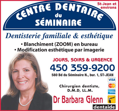 Centre Dentaire Du S&eacute;minaire (450-359-9200) - Annonce illustr&eacute;e - St-Jean et environs CENTRE DENTAIREdu S&Eacute;MINAIRE Dentisterie familiale &amp; esth&eacute;tique Blanchiment (ZOOM) en bureau Modification esth&eacute;tique par imagerie JOURS, SOIRS &amp; URGENCE 450 359-92004 580 Bd du S&eacute;minaire N., bur. 1, ST-JEAN58 Chirurgien dentiste, D.M.D, LL.M. Dr Barbara Glenn