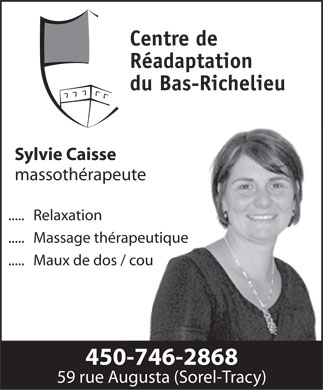 Centre de r&eacute;adaptation du bas Richelieu (450-746-2868) - Annonce illustr&eacute;e - Centre de R&eacute;adaptation du Bas-Richelieu Sylvie Caisse massoth&eacute;rapeute .....   Relaxation .....   Massage th&eacute;rapeutique .....   Maux de dos / cou 450-746-2868 59 rue Augusta (Sorel-Tracy)  Centre de R&eacute;adaptation du Bas-Richelieu Sylvie Caisse massoth&eacute;rapeute .....   Relaxation .....   Massage th&eacute;rapeutique .....   Maux de dos / cou 450-746-2868 59 rue Augusta (Sorel-Tracy)