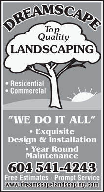 Dreamscape Landscaping Ltd (604-541-4243) - Annonce illustrée - Top Quality LANDSCAPING Residential Commercial WE DO IT ALL Exquisite Design & Installation Year Round Maintenance 604541-4243 Free Estimates - Prompt Service www.dreamscapelandscaping.com