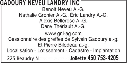 Gadoury Neveu Landry Inc (450-753-4205) - Annonce illustr&eacute;e - Benoit Neveu A.-G. Nathalie Gronier A.-G., &Eacute;ric Landry A.-G. Alexis Bellerose A.-G. Dany Th&eacute;riault A.-G. www.gnl-ag.com Cessionnaire des greffes de Sylvain Gadoury a.-g. Et Pierre Bilodeau a.-g. Localisation - Lotissement - Cadastre - Implantation