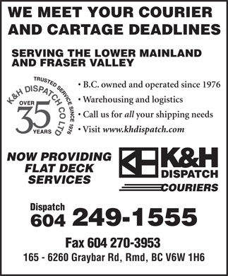 K&H Dispatch Couriers (604-249-1555) - Annonce illustrée - WE MEET YOUR COURIER AND CARTAGE DEADLINES SERVING THE LOWER MAINLAND AND FRASER VALLEY B.C. owned and operated since 1976 Warehousing and logistics Call us for all your shipping needs Visit www.khdispatch.com NOW PROVIDING FLAT DECK SERVICES Dispatch 249-1555 604 165 - 6260 Graybar Rd, Rmd, BC V6W 1H6 Fax 604 270-3953