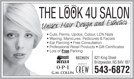 The Look 4U Salon (902-543-6872) - Display Ad - THE LOOK 4U SALON Cuts, Perms, Updos, Colour, LCN Nails Waxing, Manicures, Pedicures & Facials Ear Piercing   Free Consultation Professional Retail Products   Gift Certificates Lots of Free Parking 821 King Street Bridgewater, NS B4V 1B7 543-6872 G.M. COLLIN THE LOOK 4U SALON Cuts, Perms, Updos, Colour, LCN Nails Waxing, Manicures, Pedicures & Facials Ear Piercing   Free Consultation Professional Retail Products   Gift Certificates Lots of Free Parking 821 King Street Bridgewater, NS B4V 1B7 543-6872 G.M. COLLIN  THE LOOK 4U SALON Cuts, Perms, Updos, Colour, LCN Nails Waxing, Manicures, Pedicures & Facials Ear Piercing   Free Consultation Professional Retail Products   Gift Certificates Lots of Free Parking 821 King Street Bridgewater, NS B4V 1B7 543-6872 G.M. COLLIN  THE LOOK 4U SALON Cuts, Perms, Updos, Colour, LCN Nails Waxing, Manicures, Pedicures & Facials Ear Piercing   Free Consultation Professional Retail Products   Gift Certificates Lots of Free Parking 821 King Street Bridgewater, NS B4V 1B7 543-6872 G.M. COLLIN  THE LOOK 4U SALON Cuts, Perms, Updos, Colour, LCN Nails Waxing, Manicures, Pedicures & Facials Ear Piercing   Free Consultation Professional Retail Products   Gift Certificates Lots of Free Parking 821 King Street Bridgewater, NS B4V 1B7 543-6872 G.M. COLLIN  THE LOOK 4U SALON Cuts, Perms, Updos, Colour, LCN Nails Waxing, Manicures, Pedicures & Facials Ear Piercing   Free Consultation Professional Retail Products   Gift Certificates Lots of Free Parking 821 King Street Bridgewater, NS B4V 1B7 543-6872 G.M. COLLIN  THE LOOK 4U SALON Cuts, Perms, Updos, Colour, LCN Nails Waxing, Manicures, Pedicures & Facials Ear Piercing   Free Consultation Professional Retail Products   Gift Certificates Lots of Free Parking 821 King Street Bridgewater, NS B4V 1B7 543-6872 G.M. COLLIN