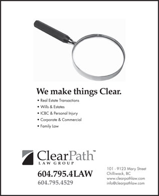 ClearPath Law Group (604-701-0801) - Display Ad - We make things Clear. Real Estate Transactions Wills & Estates ICBC & Personal Injury Corporate & Commercial Family Law ClearPath Law Group 604.795.4LAW 604.795.4529 101 9123 Mary Street Chilliwack, BC www.clearpathlaw.com info@clearpathlaw.com