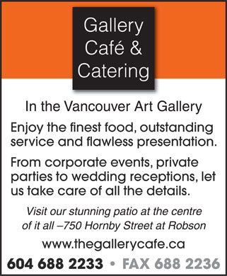 Gallery Cafe & Catering (604-688-2233) - Annonce illustrée - Gallery Café & Catering In the Vancouver Art Gallery Enjoy the finest food, outstanding service and flawless presentation. From corporate events, private parties to wedding receptions, let us take care of all the details. Visit our stunning patio at the centre of it all -750 Hornby Street at Robson www.thegallerycafe.ca 604 688 2233   FAX 688 2236