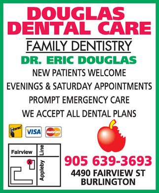 Douglas Dental Care (905-639-3693) - Display Ad - douglas dental care family dentistry dr. eric douglas new patients welcome evenings & saturday appointments prompt emergency care we accept all dental plans interac visa mastercard 905 639-3693 4490 fairview st  burlington