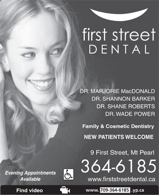 First Street Dental (1-877-534-9555) - Display Ad - www.firststreetdental.ca www. 709-364-6185 .yp.ca DR. MARJORIE MacDONALD DR. SHANNON BARKER DR. SHANE ROBERTS DR. WADE POWER Family &amp; Cosmetic Dentistry NEW PATIENTS WELCOME 9 First Street, Mt Pearl 364-6185 Evening Appointments Available Find video DR. SHANNON BARKER DR. SHANE ROBERTS DR. WADE POWER Family &amp; Cosmetic Dentistry NEW PATIENTS WELCOME 9 First Street, Mt Pearl 364-6185 Evening Appointments Available www.firststreetdental.ca www. 709-364-6185 .yp.ca Find video DR. MARJORIE MacDONALD