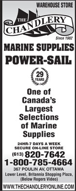 Chandlery (The) (1-800-785-4664) - Annonce illustrée - WAREHOUSE STORE Since 1982 MARINE SUPPLIES POWER-SAIL 29 YEARS One of Canada s Largest Selections of Marine Supplies 24HR-7 DAYS A WEEK SECURE ON-LINE STORE (613) 820-7642 1-800-785-4664 367 POULIN AV, OTTAWA Lower Level, Britannia Shopping Plaza, (Below Rogers Video) WWW.THECHANDLERYONLINE.COM  WAREHOUSE STORE Since 1982 MARINE SUPPLIES POWER-SAIL 29 YEARS One of Canada s Largest Selections of Marine Supplies 24HR-7 DAYS A WEEK SECURE ON-LINE STORE (613) 820-7642 1-800-785-4664 367 POULIN AV, OTTAWA Lower Level, Britannia Shopping Plaza, (Below Rogers Video) WWW.THECHANDLERYONLINE.COM  WAREHOUSE STORE Since 1982 MARINE SUPPLIES POWER-SAIL 29 YEARS One of Canada s Largest Selections of Marine Supplies 24HR-7 DAYS A WEEK SECURE ON-LINE STORE (613) 820-7642 1-800-785-4664 367 POULIN AV, OTTAWA Lower Level, Britannia Shopping Plaza, (Below Rogers Video) WWW.THECHANDLERYONLINE.COM  WAREHOUSE STORE Since 1982 MARINE SUPPLIES POWER-SAIL 29 YEARS One of Canada s Largest Selections of Marine Supplies 24HR-7 DAYS A WEEK SECURE ON-LINE STORE (613) 820-7642 1-800-785-4664 367 POULIN AV, OTTAWA Lower Level, Britannia Shopping Plaza, (Below Rogers Video) WWW.THECHANDLERYONLINE.COM  WAREHOUSE STORE Since 1982 MARINE SUPPLIES POWER-SAIL 29 YEARS One of Canada s Largest Selections of Marine Supplies 24HR-7 DAYS A WEEK SECURE ON-LINE STORE (613) 820-7642 1-800-785-4664 367 POULIN AV, OTTAWA Lower Level, Britannia Shopping Plaza, (Below Rogers Video) WWW.THECHANDLERYONLINE.COM  WAREHOUSE STORE Since 1982 MARINE SUPPLIES POWER-SAIL 29 YEARS One of Canada s Largest Selections of Marine Supplies 24HR-7 DAYS A WEEK SECURE ON-LINE STORE (613) 820-7642 1-800-785-4664 367 POULIN AV, OTTAWA Lower Level, Britannia Shopping Plaza, (Below Rogers Video) WWW.THECHANDLERYONLINE.COM