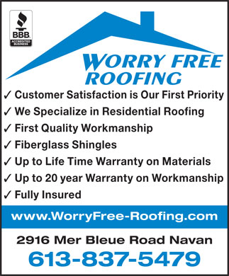 Worry Free Roofing (613-837-5479) - Annonce illustr&eacute;e - 2916 Mer Bleue Road Navan 613-837-5479 ORRY FREE ROOFING Customer Satisfaction is Our First Priority We Specialize in Residential Roofing First Quality Workmanship Fiberglass Shingles Up to Life Time Warranty on Materials Up to 20 year Warranty on Workmanship Fully Insured www.WorryFree-Roofing.com