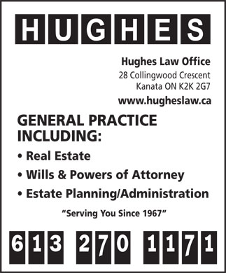 Hughes Law Office (613-270-1171) - Annonce illustrée - Hughes Law Office 28 Collingwood Crescent Kanata ON K2K 2G7 www.hugheslaw.ca GENERAL PRACTICE INCLUDING: Real Estate Wills & Powers of Attorney Estate Planning/Administration Serving You Since 1967