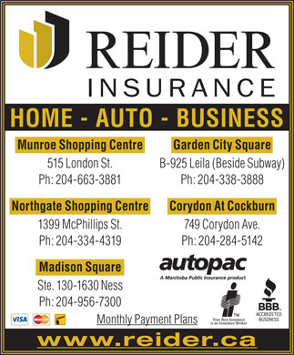 Reider Insurance (204-809-9897) - Annonce illustrée - HOME - AUTO - BUSINESS Garden City SquareMunroe Shopping Centre B-925 Leila (Beside Subway)515 London St. Ph: 204-338-3888Ph: 204-663-3881 Corydon At CockburnNorthgate Shopping Centre 749 Corydon Ave.1399 McPhillips St. Ph: 204-284-5142Ph: 204-334-4319 Madison Square Ste. 130-1630 Ness Ph: 204-956-7300 Monthly Payment Plans www.reider.ca