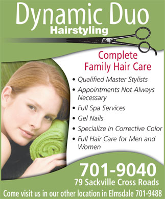 Dynamic Duo Hairstyling (902-865-8657) - Display Ad - Hairstyling Complete Family Hair Care Qualified Master Stylists Appointments Not Always Necessary Full Spa Services Gel Nails Specialize In Corrective Color Full Hair Care for Men and Women 701-9040 79 Sackville Cross Roads Come visit us in our other location in Elmsdale 701-9488