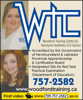 Woodford Training Centre Inc Hairstylist-Aesthetics School (709-757-2582) - Display Ad - Woodford Training Centre Inc. Hairstylist Aesthetics ICS School Accredited by the Government of Newfoundland & Labrador Provincial Apprenticeship & Certification Board Designated Site for Red Seal Practical Examination (Department of Education) 757-2582 www.woodfordtraining.ca www. 709-757-2582  .yp.ca