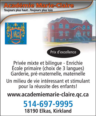 Acad&eacute;mie Marie-Claire (514-697-9995) - Annonce illustr&eacute;e - Acad&eacute;mie Marie-Claire Toujours plus haut...Toujours plus loin Prix d'excellence Priv&eacute;e mixte et bilingue - Enrichie &Eacute;cole primaire (choix de 3 langues) Garderie, pr&eacute;-maternelle, maternelle Un milieu de vie int&eacute;ressant et stimulant pour la r&eacute;ussite des enfants! www.academiemarie-claire.qc.ca 514-697-9995 18190 Elkas, Kirkland