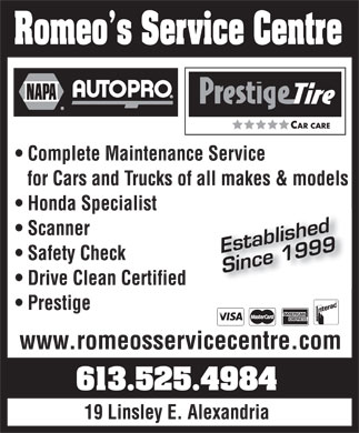 Romeo'S Service Centre (613-525-4984) - Display Ad - Romeo¿s Service Centre napa autopro prestigetire CAR CARE Complete Maintenance Service for Cars and Trucks of all makes & models Honda Specialist Scanner Safety Check Drive Clean Certified Prestige established since 1999 www.romeosservicecentre.com 613.525.4984 19 Linsley E. Alexandria visa mastercard american express interac
