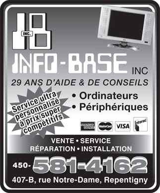 Info Base Inc (450-581-4162) - Annonce illustr&eacute;e - 29 ANS D AIDE &amp; DE CONSEILS Ordinateurs P&eacute;riph&eacute;riques Service ultra comp&eacute;titifspersonnalis&eacute;&agrave; prix super&agrave; prix super VENTE   SERVICE R&Eacute;PARATION   INSTALLATION 450- 407-B, rue Notre-Dame, Repentigny
