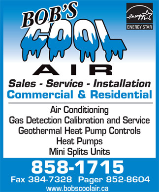 Bob's Cool Air Inc (506-858-1715) - Display Ad - Sales - Service - Installation Commercial & Residential Air Conditioning Gas Detection Calibration and Service Geothermal Heat Pump Controls Heat Pumps Mini Splits Units 858-1715 Fax 384-7328  Pager 852-8604 www.bobscoolair.ca Sales - Service - Installation Commercial & Residential Air Conditioning Gas Detection Calibration and Service Geothermal Heat Pump Controls Heat Pumps Mini Splits Units 858-1715 Fax 384-7328  Pager 852-8604 www.bobscoolair.ca
