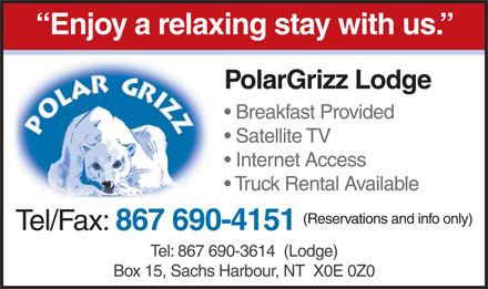 PolarGrizz Lodge (867-690-3614) - Display Ad - Enjoy a relaxing stay with us. PolarGrizz Lodge Breakfast Provided Satellite TV Internet Access Truck Rental Available (Reservations and info only) Tel/Fax: 867 690-4151 Tel: 867 690-3614  (Lodge) Box 15, Sachs Harbour, NT  X0E 0Z0