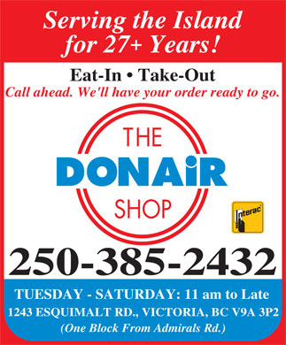 Donair Shop The (250-385-2432) - Display Ad - Serving the Island + for 27 Years! Eat-In   Take-Out Call ahead. We'll have your order ready to go. 250-385-2432 TUESDAY - SATURDAY: 11 am to Late 1243 ESQUIMALT RD., VICTORIA, BC V9A 3P2 (One Block From Admirals Rd.)