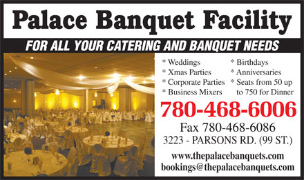 Palace Banquet Family (780-468-6006) - Annonce illustrée - * Weddings * Birthdays * Xmas Parties * Anniversaries * Corporate Parties* Seats from 50 up * Business Mixers   to 750 for Dinner 780-468-6006 Fax 780-468-6086 3223 - PARSONS RD. (99 ST.) www.thepalacebanquets.com FOR ALL YOUR CATERING AND BANQUET NEEDS
