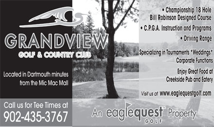 Grandview Golf & Country Club (902-435-3767) - Display Ad - Championship 18 Hole   Championship 18 Hole Bill Robinson Designed Course C.P.G.A. Instruction and Programs Driving Range Specializing in Tournaments *Weddings* Corporate Functions Enjoy Great Food at Located in Dartmouth minutes Creekside Pub and Eatery from the Mic Mac Mall Visit us at www.eaglequestgolf.com Call us for Tee Times at 902-435-3767