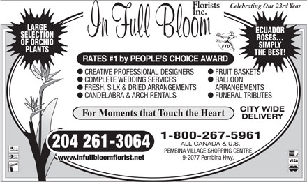 In Full Bloom Florists Inc (204-261-3064) - Annonce illustrée - Celebrating Our 23rd Year LARGE ECUADOR SELECTION ROSES... OF ORCHID SIMPLY PLANTS THE BEST! RATES #1 by PEOPLE S CHOICE AWARD CREATIVE PROFESSIONAL DESIGNERS FRUIT BASKETS COMPLETE WEDDING SERVICES BALLOON FRESH, SILK & DRIED ARRANGEMENTS ARRANGEMENTS CANDELABRA & ARCH RENTALS FUNERAL TRIBUTES For Moments that Touch the Heart 204 261-3064 Diners Club International PEMBINA VILLAGE SHOPPING CENTRE 9-2077 Pembina Hwy. www.infullbloomflorist.net Celebrating Our 23rd Year LARGE ECUADOR SELECTION ROSES... OF ORCHID SIMPLY PLANTS THE BEST! RATES #1 by PEOPLE S CHOICE AWARD CREATIVE PROFESSIONAL DESIGNERS FRUIT BASKETS COMPLETE WEDDING SERVICES BALLOON FRESH, SILK & DRIED ARRANGEMENTS ARRANGEMENTS CANDELABRA & ARCH RENTALS FUNERAL TRIBUTES For Moments that Touch the Heart 204 261-3064 Diners Club International PEMBINA VILLAGE SHOPPING CENTRE 9-2077 Pembina Hwy. www.infullbloomflorist.net