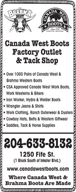 Canada West Boots Factory Outlet & Tack Shop (204-633-8132) - Annonce illustrée - Canada West Boots Factory Outlet & Tack Shop Over 1000 Pairs of Canada West & Brahma Western Boots CSA Approved Canada West Work Boots, Work Westerns & Bikers Iron Worker, Hydro & Welder Boots Wrangler Jeans & Shirts Work Clothing, Ranch Outerwear & Dusters Cowboy Hats, Belts & Western Giftwear Saddles, Tack & Horse Supplies 204-633-8132 1250 Fife St. (1 Block South of Inkster Blvd.) www.canadawestboots.com Where Canada West & Brahma Boots Are Made  Canada West Boots Factory Outlet & Tack Shop Over 1000 Pairs of Canada West & Brahma Western Boots CSA Approved Canada West Work Boots, Work Westerns & Bikers Iron Worker, Hydro & Welder Boots Wrangler Jeans & Shirts Work Clothing, Ranch Outerwear & Dusters Cowboy Hats, Belts & Western Giftwear Saddles, Tack & Horse Supplies 204-633-8132 1250 Fife St. (1 Block South of Inkster Blvd.) www.canadawestboots.com Where Canada West & Brahma Boots Are Made  Canada West Boots Factory Outlet & Tack Shop Over 1000 Pairs of Canada West & Brahma Western Boots CSA Approved Canada West Work Boots, Work Westerns & Bikers Iron Worker, Hydro & Welder Boots Wrangler Jeans & Shirts Work Clothing, Ranch Outerwear & Dusters Cowboy Hats, Belts & Western Giftwear Saddles, Tack & Horse Supplies 204-633-8132 1250 Fife St. (1 Block South of Inkster Blvd.) www.canadawestboots.com Where Canada West & Brahma Boots Are Made  Canada West Boots Factory Outlet & Tack Shop Over 1000 Pairs of Canada West & Brahma Western Boots CSA Approved Canada West Work Boots, Work Westerns & Bikers Iron Worker, Hydro & Welder Boots Wrangler Jeans & Shirts Work Clothing, Ranch Outerwear & Dusters Cowboy Hats, Belts & Western Giftwear Saddles, Tack & Horse Supplies 204-633-8132 1250 Fife St. (1 Block South of Inkster Blvd.) www.canadawestboots.com Where Canada West & Brahma Boots Are Made