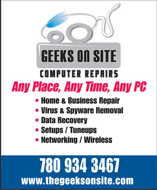 Geeks-On-Site (780-934-3467) - Display Ad - Any Place, Any Time, Any PC Home & Business Repair Virus & Spyware Removal Data Recovery Setups / Tuneups Networking / Wireless 780 934 3467 www.thegeeksonsite.com  Any Place, Any Time, Any PC Home & Business Repair Virus & Spyware Removal Data Recovery Setups / Tuneups Networking / Wireless 780 934 3467 www.thegeeksonsite.com